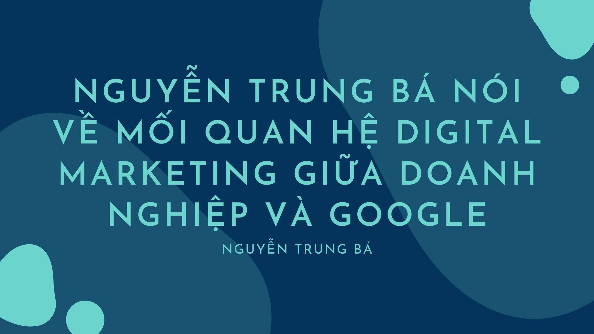 Nguyen Trung Ba noi ve moi quan he digital marketing giua Google va doanh nghiep 1